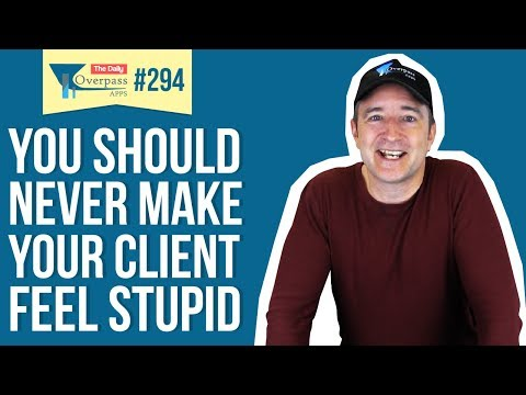 You Should Never Make Your Client Feel Stupid