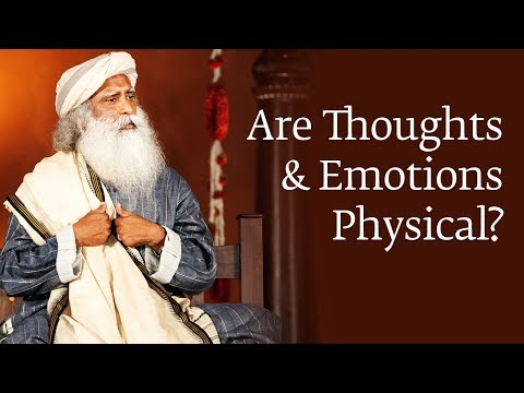 Are Thoughts and Emotions Physical? | Sadhguru