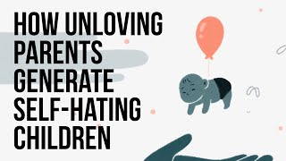 How Unloving Parents Generate Self-Hating Children
