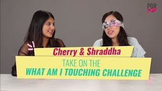 Cherry & Shraddha Take On The What Am I Touching Challenge - POPxo