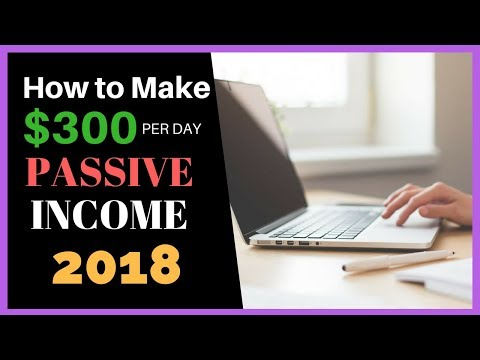 How to Make $300 PER DAY In PASSIVE INCOME 2018 - Step by Step