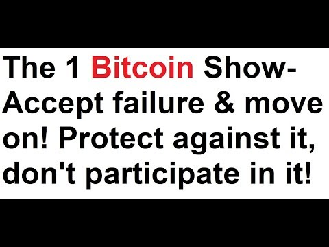 The 1 Bitcoin Show- Accept failure & move on! Protect against it, don't participate in it & prolong
