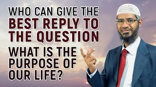 Who can give the Best Reply to the Question, What is the Purpose of Our Life? - Dr Zakir Naik
