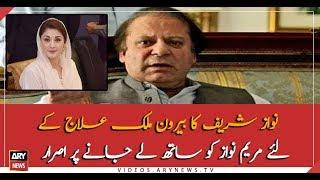Nawaz Sharif insist to take Maryam Nawaz along with him to abroad