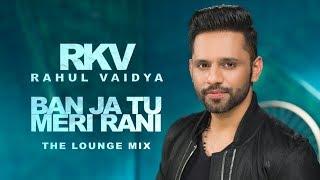Ban Ja Tu Meri Rani | RAHUL VAIDYA RKV