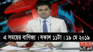 এ সময়ের বাণিজ্য   সকাল ১১টা   ১৯ মে ২০১৯   Somoy tv bulletin 11am   Latest Bangladesh News