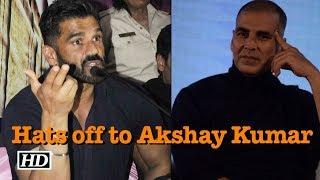 Hats off to Akshay Kumar, LAUDS Suniel Shetty
