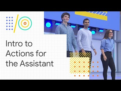 An introduction to developing Actions for the Google Assistant (Google I/O '18)