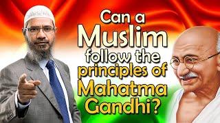 Can a Muslim follow the principles of Mahatma Gandhi? - Dr Zakir Naik