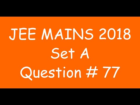 2018 JEE Mains - Solution of Question no. 77 ( MATHS, SET A)