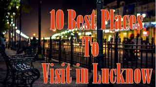 10 Best Places To Visit in Lucknow(2017)