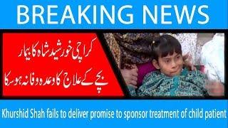 Khurshid Shah fails to deliver promise to sponsor treatment of child patient | 16 Dec 2018
