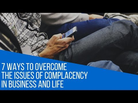 7 WAYS TO OVERCOME THE ISSUES OF COMPLACENCY IN BUSINESS AND LIFE