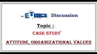 Ethics Case Study for IAS (Attitude, organizational values) , L- C/7
