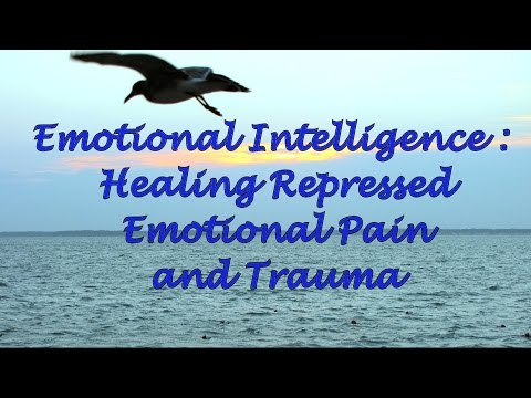 Emotional Intelligence: Healing Repressed Emotional Pain and Trauma