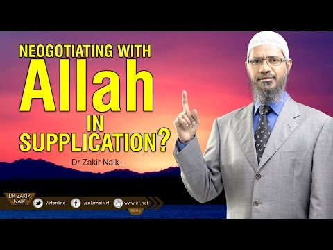 NEGOTIATING WITH ALLAH IN SUPPLICATION? BY DR ZAKIR NAIK