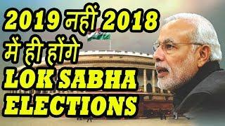 2019 नहीं 2018 में ही होंगे Lok Sabha Elections - MODI SARKAR, जानिए क्या है इसकी वजह?