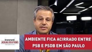 Ambiente Fica Acirrado Entre Psb E Psdb Em São Paulo | Jornal Jp