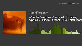 Wonder Woman, Game of Thrones, AppleTV, Blade Runner 2049 and More