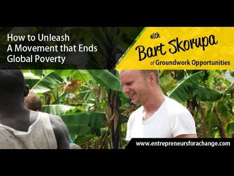 Bart Skorupa of Groundwork Opportunities - How to Unleash A Movement that Ends Global Poverty