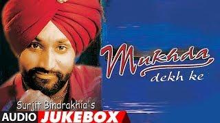 MUKHDA DEKH KE | SURJIT BINDRAKHIA | PUNJABI AUDIO JUKEBOX | ATUL SHARMA | PUNJABI SONGS