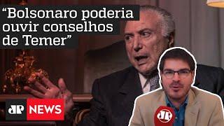 Constantino: Bolsonaro poderia, sim, ouvir conselhos de Temer