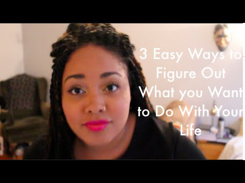 3 Easy Ways to Figure Out What you Want to Do with Your Life