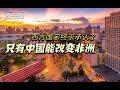 【讲堂514】中国在非洲的真正力量 成功复制一个中国 全面向中国看齐