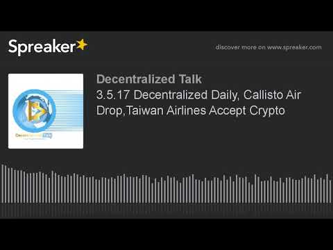 3.5.17 Decentralized Daily, Callisto Air Drop,Taiwan Airlines Accept Crypto