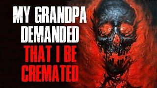 """My Grandpa Demanded That I Be Cremated"" Creepypasta"