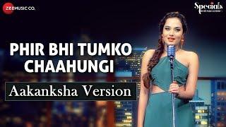 Phir Bhi Tumko Chaahungi - Aakanksha Version | Aakanksha Sharma | Specials by Zee Music Co.