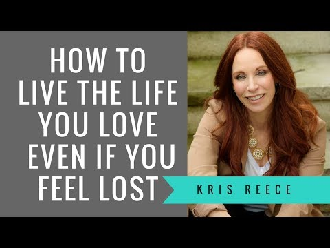 How to Live the Life You Love Even if You Feel Lost- Kris Reece - Personal Development