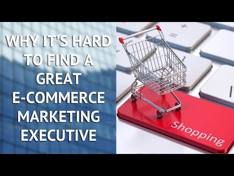Why It's Hard to Find a Great E-commerce Marketing Executive