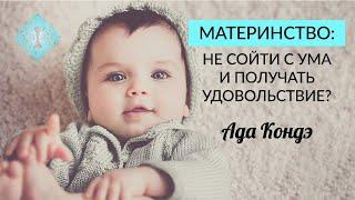 РОЖДЕНИЕ РЕБЁНКА. Как не сойти с ума и получать удовольствие. Счастливое материнство. Ада Кондэ
