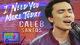 Caleb Santos — I Need You More Today   LIVE! On Air