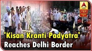 'Kisan Kranti Padyatra' Reaches Delhi Border: Angry Farmers Ask 'Are We Terrorists?'   ABP News