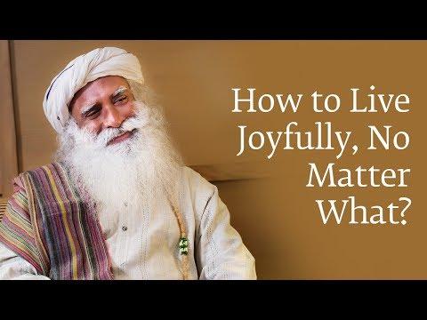 How to Live Joyfully No Matter What | Sadhguru