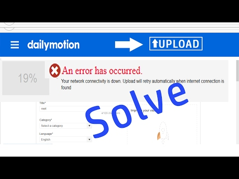 An error has occurred your network connectivity is down | Fix Dailymotion video uploading issue