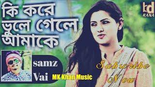 কি করে ভুলে গেলে আমাকে mk khan music  Ki kore vule gele.amake new song singer samz vai
