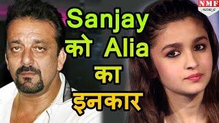 जानिए Alia Bhatt ने किस लिए Sanjay Dutt को किया इन्कार