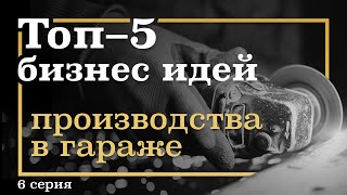 6 серия. ТОП-5 Бизнес Идей ПРОИЗВОДСТВА в Гараже