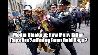 Media Blackout: How Many Killer Cops Are Suffering From Roid Rage?