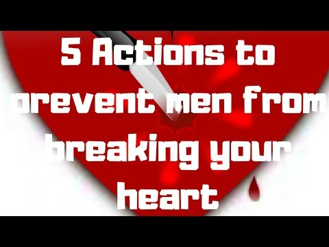 5 Actions to prevent men from breaking your heart