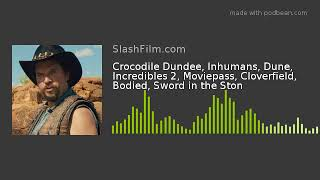 Crocodile Dundee, Inhumans, Dune, Incredibles 2, Moviepass, Cloverfield, Bodied, Sword in the Ston