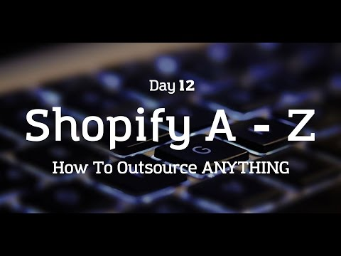 [Day 12] Shopify A to Z - HOW TO OUTSOURCE ANYTHING!