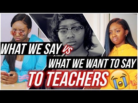 What You Say VS  What You WANT To Say To TEACHERS