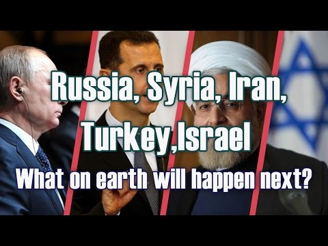 Russia, Syria, Iran, Turkey, Israel - What on earth will happen next?