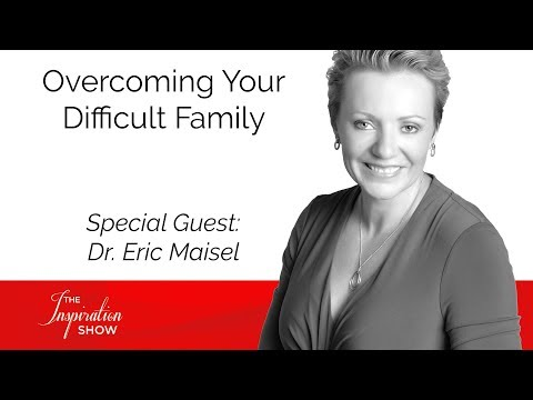 Overcoming Your Difficult Family - Dr. Eric Maisel - The Inspiration Show