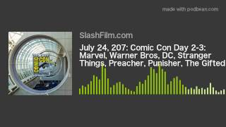 July 24, 207: Comic Con Day 2-3: Marvel, Warner Bros, DC, Stranger Things, Preacher, Punisher, The G