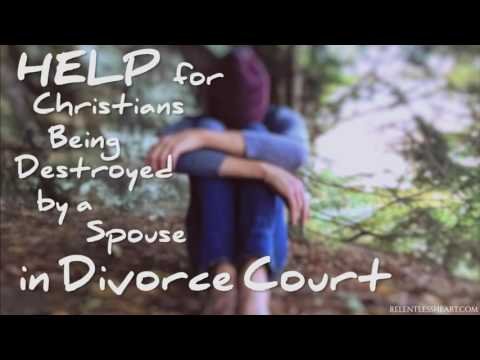 HELP for Christians Being Destroyed by a Spouse in Divorce Court